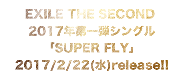 EXILE THE SECOND 2017年 第一弾シングル「SUPER FLY」 2017/2/22(水)release!!